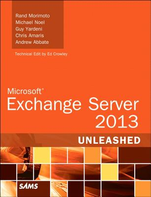 Exchange Server 2013 Unleashed By Morimoto, Rand/ Noel, Michael/ Yardeni, Guy/ Amaris, Chris/ Abbate, Andrew
